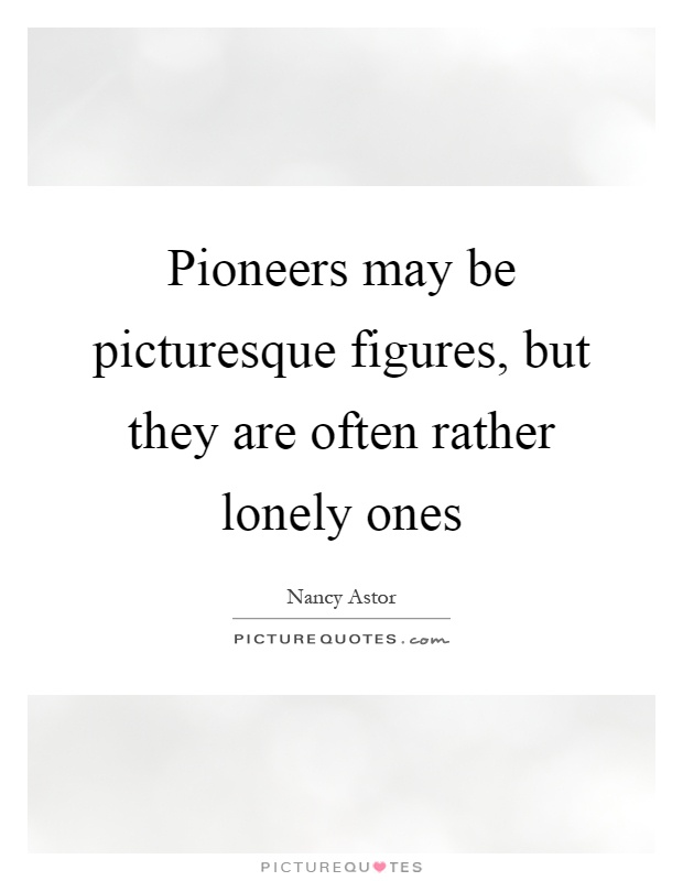 Pioneers may be picturesque figures, but they are often rather lonely ones Picture Quote #1