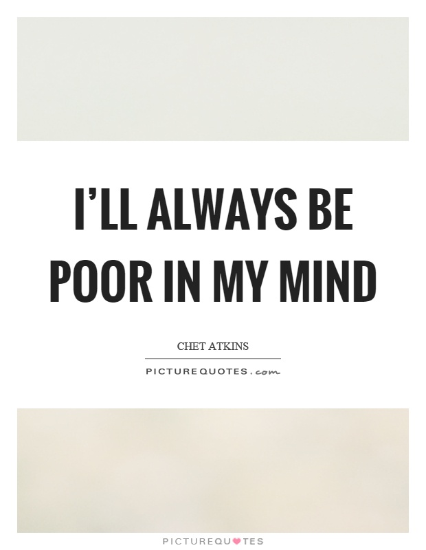 I'll always be poor in my mind Picture Quote #1