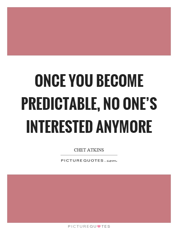 Once you become predictable, no one's interested anymore Picture Quote #1
