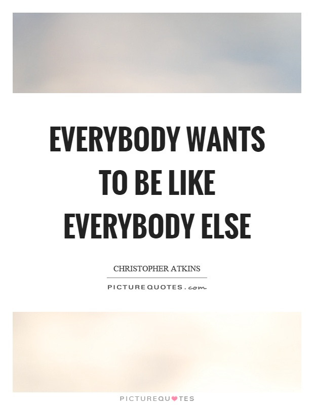 Everybody wants to be like everybody else Picture Quote #1