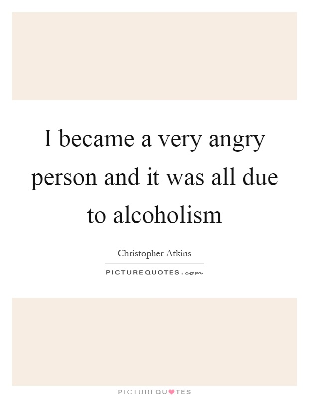 I became a very angry person and it was all due to alcoholism Picture Quote #1