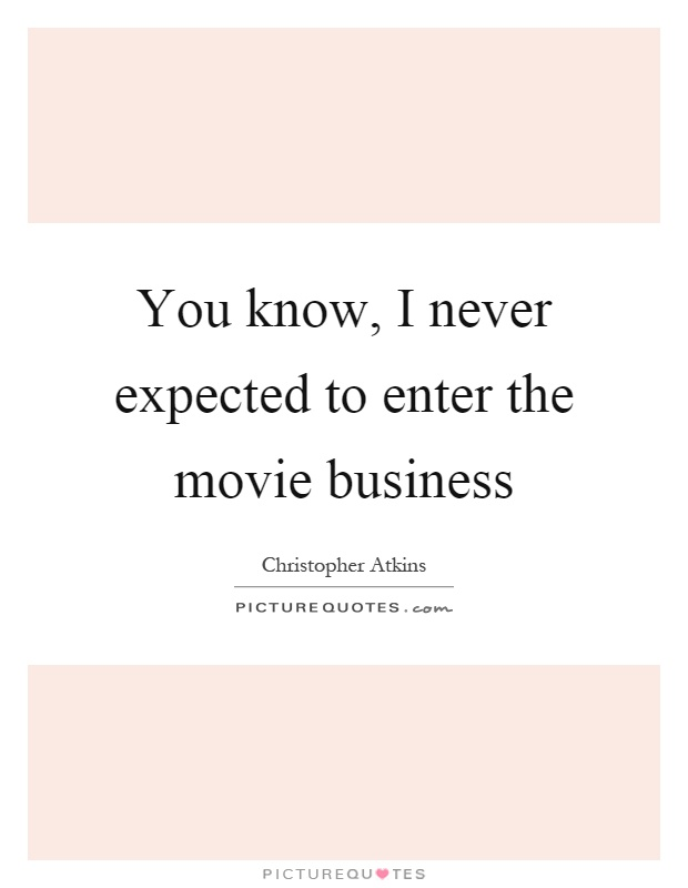You know, I never expected to enter the movie business Picture Quote #1