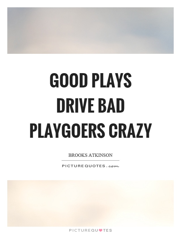 Good plays drive bad playgoers crazy Picture Quote #1