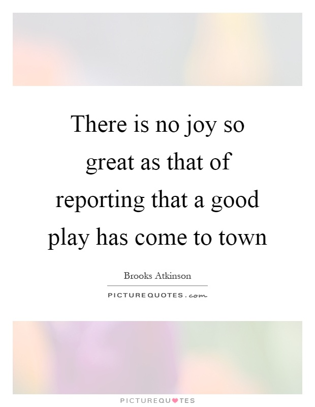 There is no joy so great as that of reporting that a good play has come to town Picture Quote #1