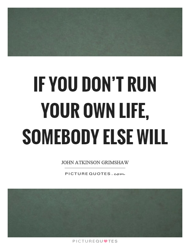 If you don't run your own life, somebody else will Picture Quote #1