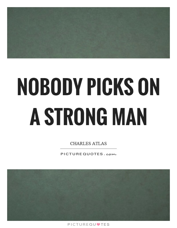 Nobody picks on a strong man | Picture Quotes