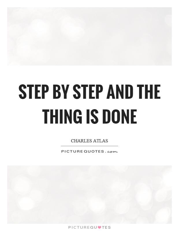 Step by step and the thing is done Picture Quote #1