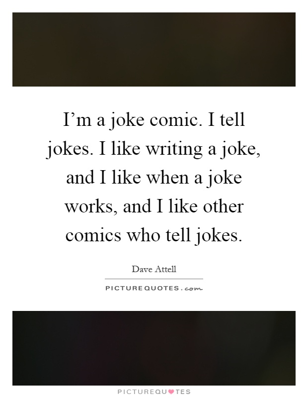 I'm a joke comic. I tell jokes. I like writing a joke, and I like when a joke works, and I like other comics who tell jokes Picture Quote #1