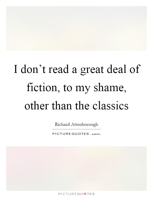 I don't read a great deal of fiction, to my shame, other than the classics Picture Quote #1