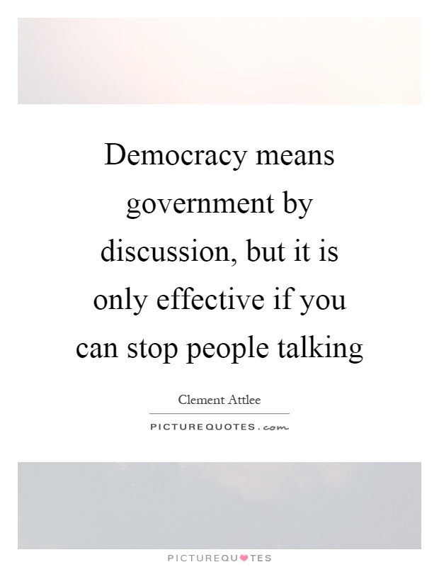 Democracy means government by discussion, but it is only effective if you can stop people talking Picture Quote #1