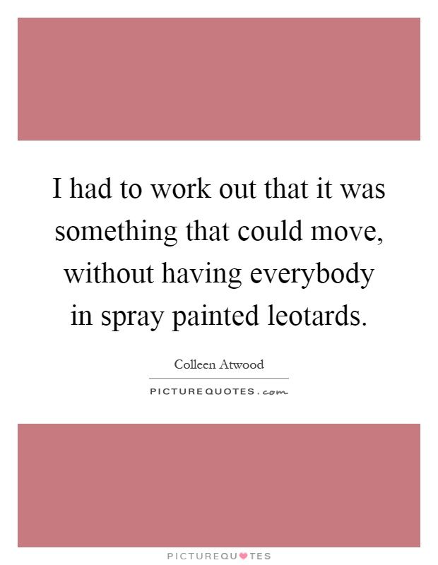I had to work out that it was something that could move, without having everybody in spray painted leotards Picture Quote #1