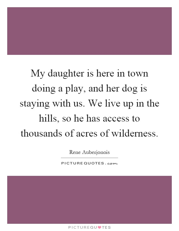 My daughter is here in town doing a play, and her dog is staying with us. We live up in the hills, so he has access to thousands of acres of wilderness Picture Quote #1