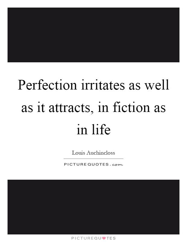 Perfection irritates as well as it attracts, in fiction as in life Picture Quote #1