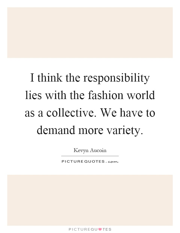 I think the responsibility lies with the fashion world as a collective. We have to demand more variety Picture Quote #1