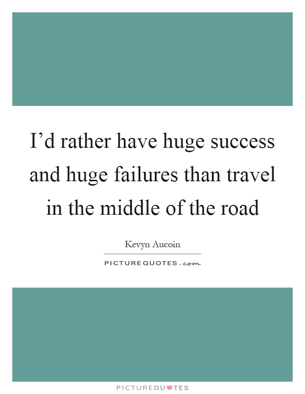 I'd rather have huge success and huge failures than travel in the middle of the road Picture Quote #1