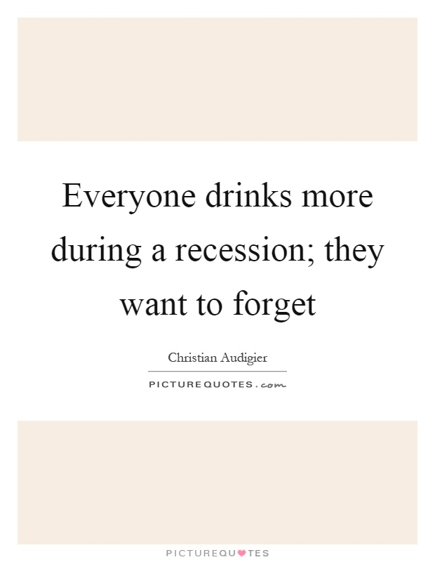 Everyone drinks more during a recession; they want to forget Picture Quote #1