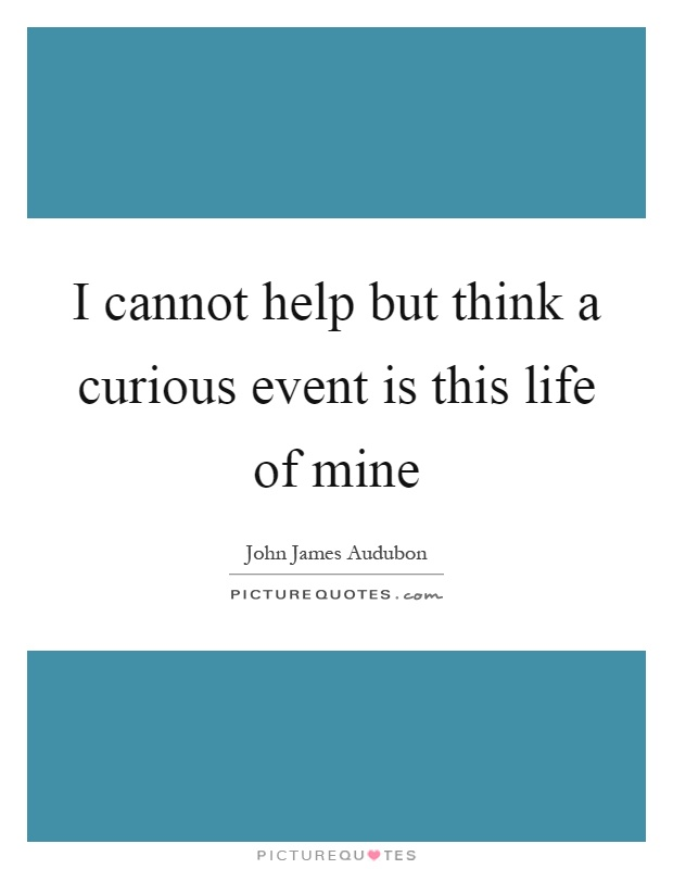 I cannot help but think a curious event is this life of mine Picture Quote #1