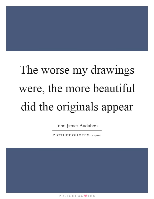 The worse my drawings were, the more beautiful did the originals appear Picture Quote #1
