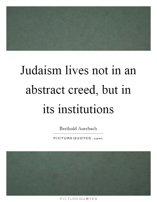 Judaism lives not in an abstract creed, but in its institutions Picture Quote #1