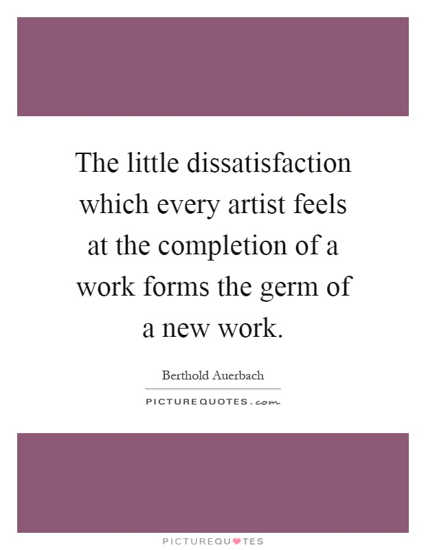 The little dissatisfaction which every artist feels at the completion of a work forms the germ of a new work Picture Quote #1