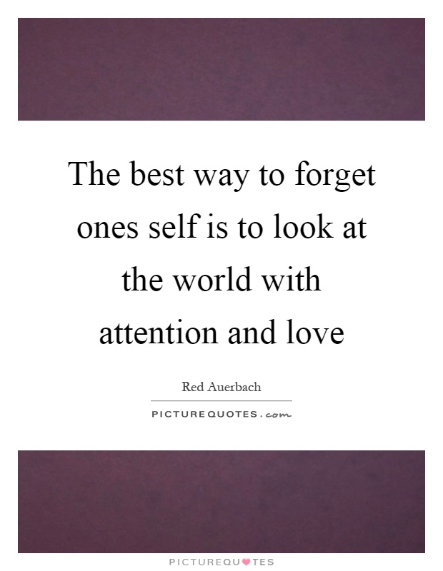 The best way to forget ones self is to look at the world with attention and love Picture Quote #1
