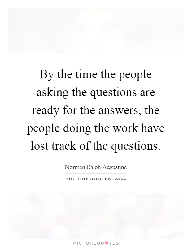 By the time the people asking the questions are ready for the answers, the people doing the work have lost track of the questions Picture Quote #1