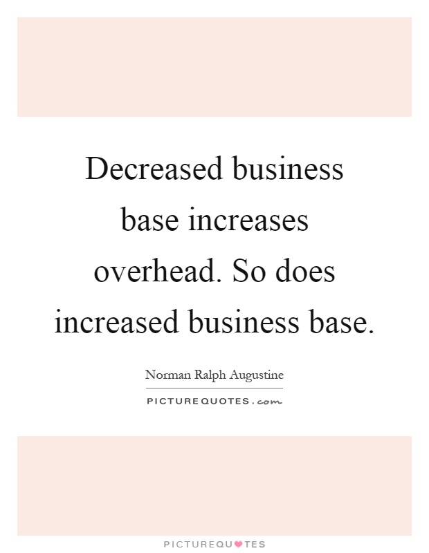 Decreased business base increases overhead. So does increased business base Picture Quote #1