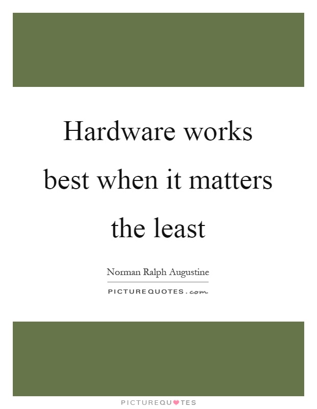 Hardware works best when it matters the least Picture Quote #1