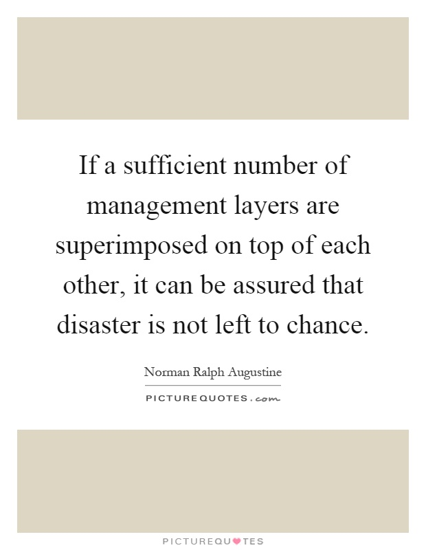 If a sufficient number of management layers are superimposed on top of each other, it can be assured that disaster is not left to chance Picture Quote #1