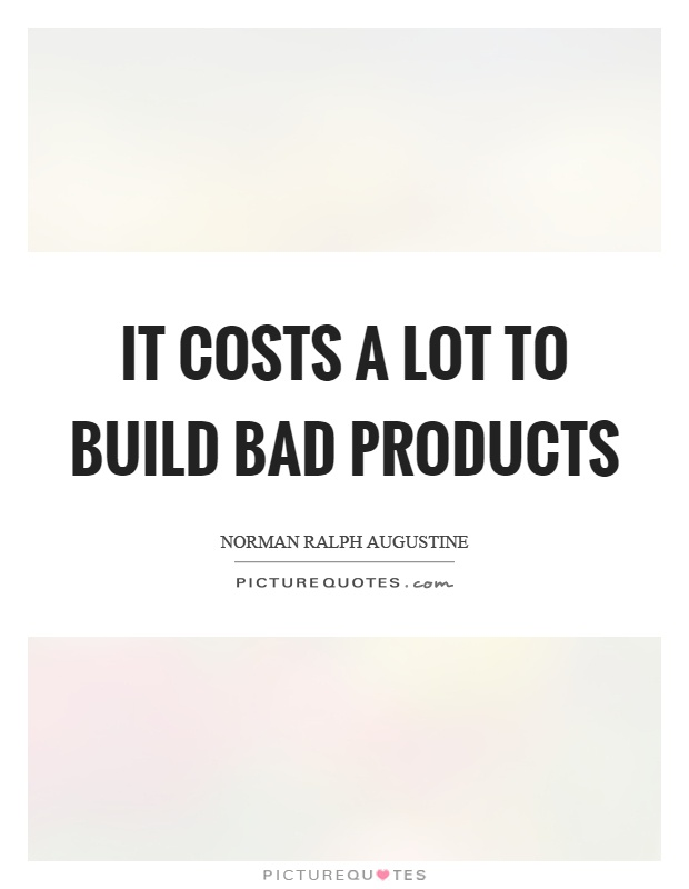 It costs a lot to build bad products Picture Quote #1