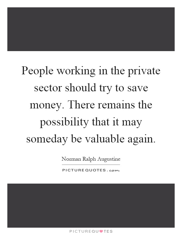 People working in the private sector should try to save money. There remains the possibility that it may someday be valuable again Picture Quote #1
