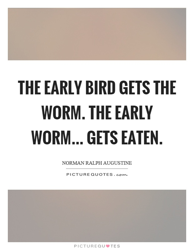 The early bird gets the worm. The early worm... gets eaten Picture Quote #1