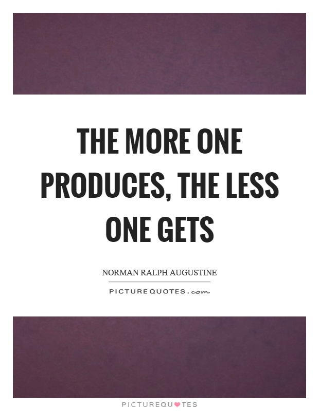 The more one produces, the less one gets Picture Quote #1