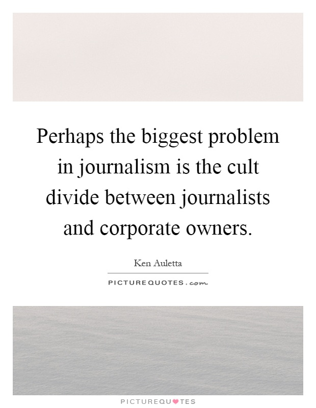 Perhaps the biggest problem in journalism is the cult divide between journalists and corporate owners Picture Quote #1
