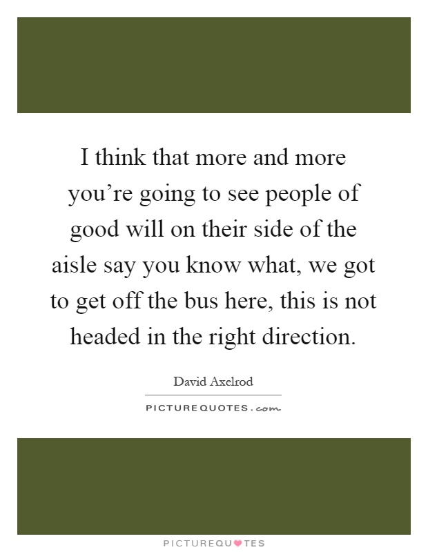 I think that more and more you're going to see people of good will on their side of the aisle say you know what, we got to get off the bus here, this is not headed in the right direction Picture Quote #1