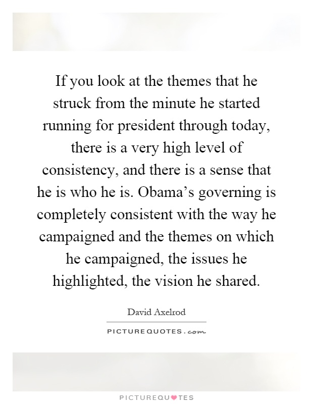 If you look at the themes that he struck from the minute he started running for president through today, there is a very high level of consistency, and there is a sense that he is who he is. Obama's governing is completely consistent with the way he campaigned and the themes on which he campaigned, the issues he highlighted, the vision he shared Picture Quote #1