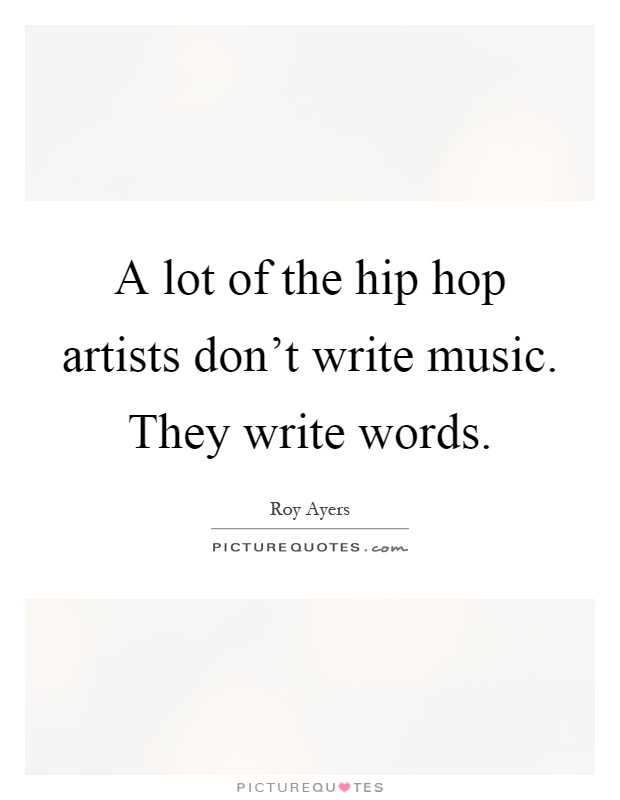 A lot of the hip hop artists don't write music. They write words Picture Quote #1