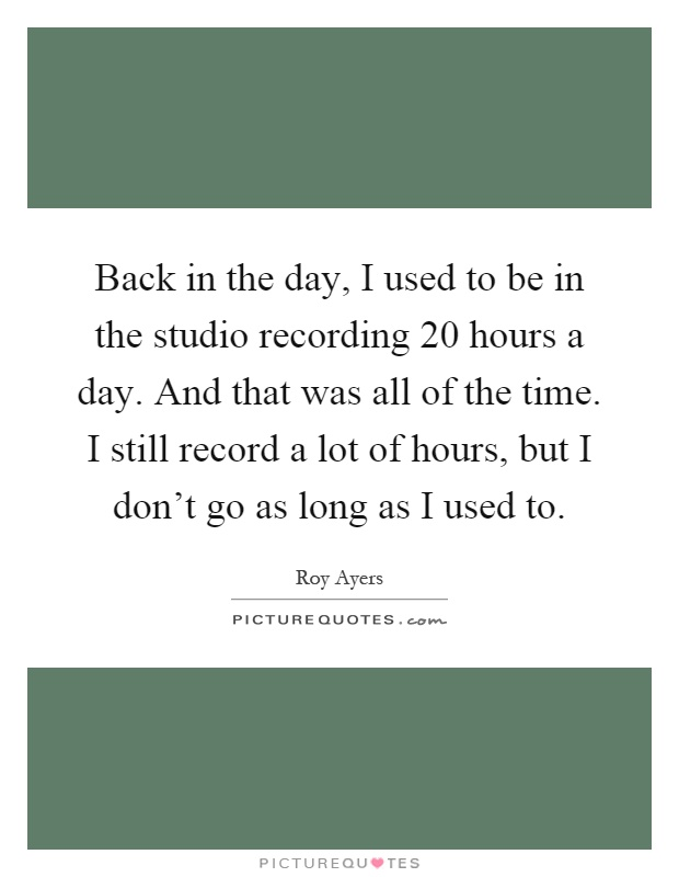 Back in the day, I used to be in the studio recording 20 hours a day. And that was all of the time. I still record a lot of hours, but I don't go as long as I used to Picture Quote #1