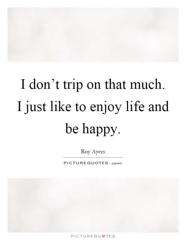I don't trip on that much. I just like to enjoy life and be happy Picture Quote #1