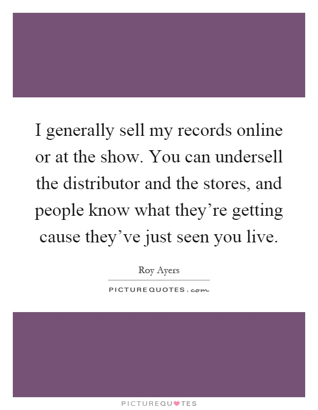 I generally sell my records online or at the show. You can undersell the distributor and the stores, and people know what they're getting cause they've just seen you live Picture Quote #1