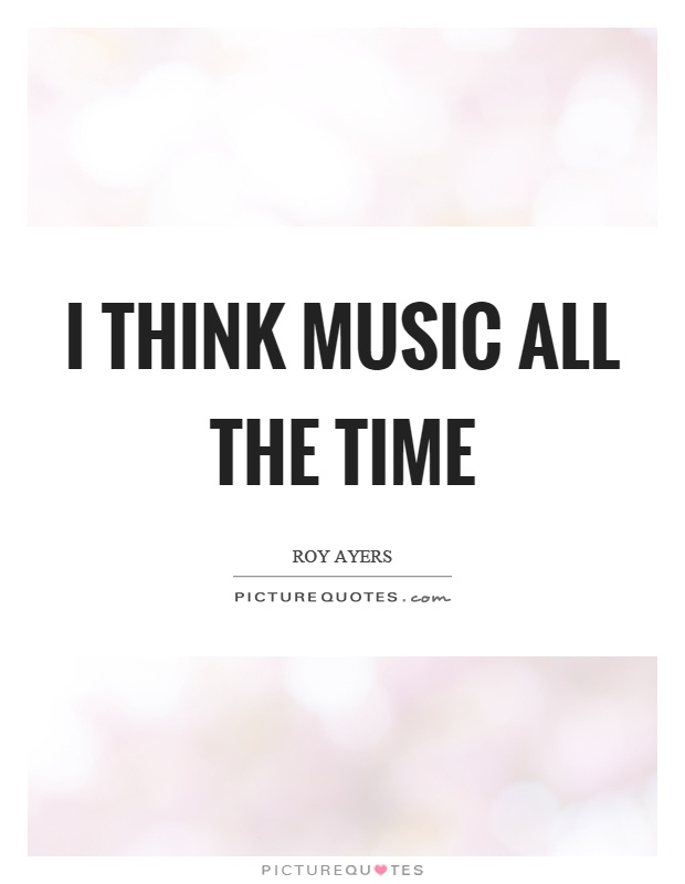 I think music all the time Picture Quote #1