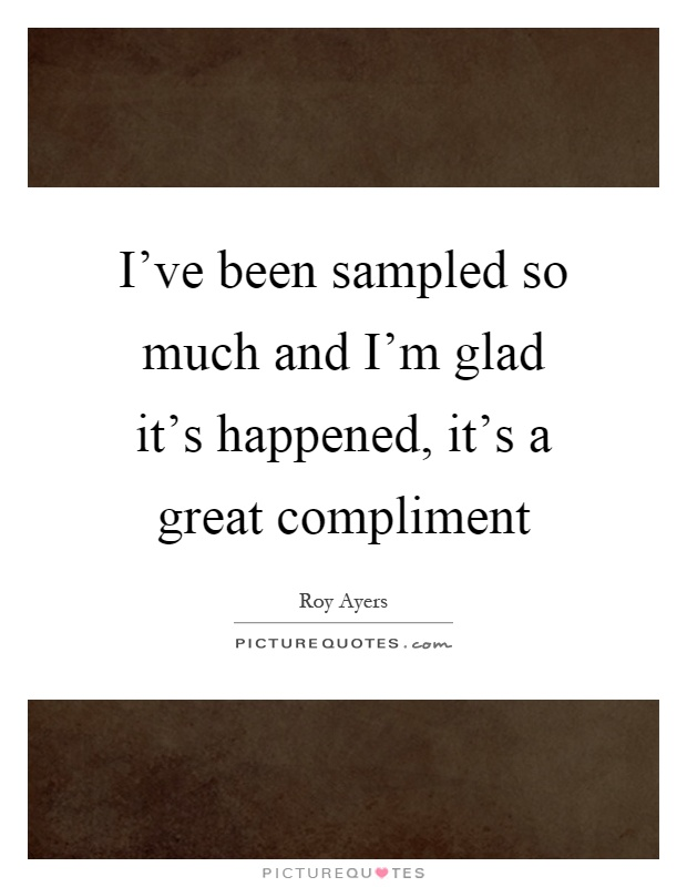 I've been sampled so much and I'm glad it's happened, it's a great compliment Picture Quote #1