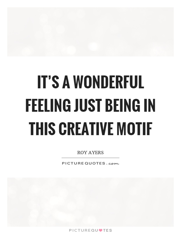 It's a wonderful feeling just being in this creative motif Picture Quote #1