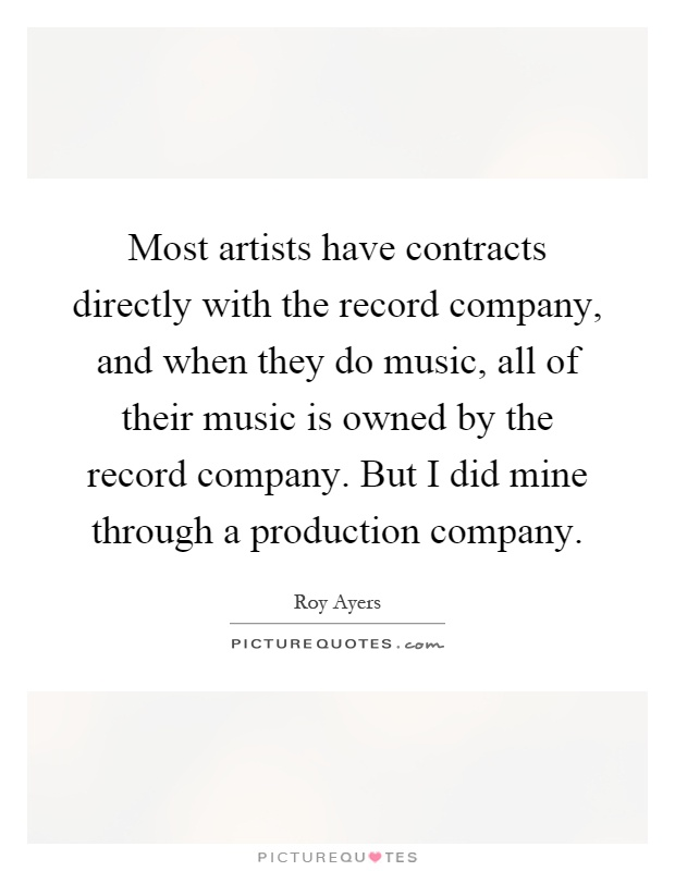 Most artists have contracts directly with the record company, and when they do music, all of their music is owned by the record company. But I did mine through a production company Picture Quote #1