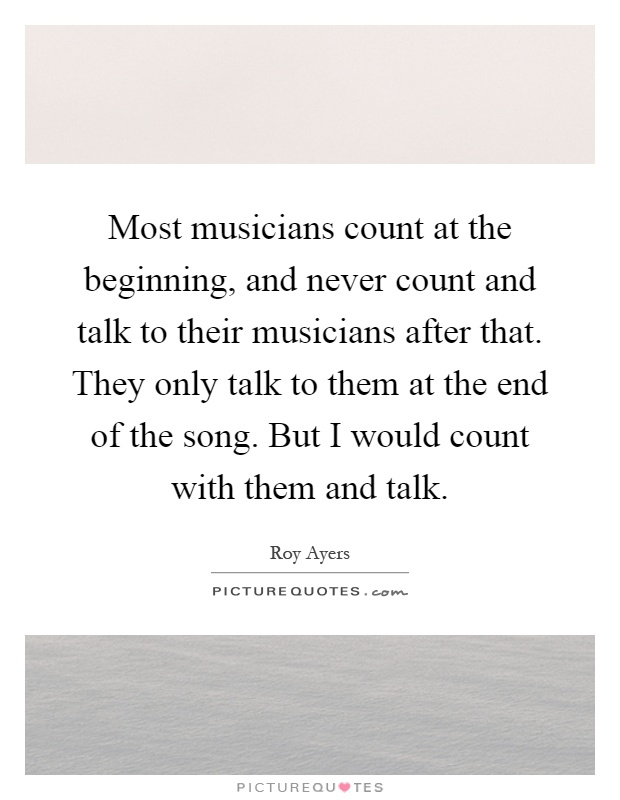 Most musicians count at the beginning, and never count and talk to their musicians after that. They only talk to them at the end of the song. But I would count with them and talk Picture Quote #1