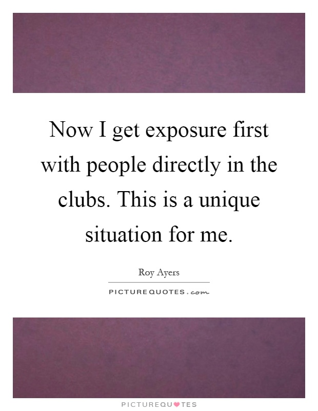 Now I get exposure first with people directly in the clubs. This is a unique situation for me Picture Quote #1