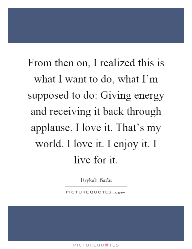 From then on, I realized this is what I want to do, what I'm supposed to do: Giving energy and receiving it back through applause. I love it. That's my world. I love it. I enjoy it. I live for it Picture Quote #1