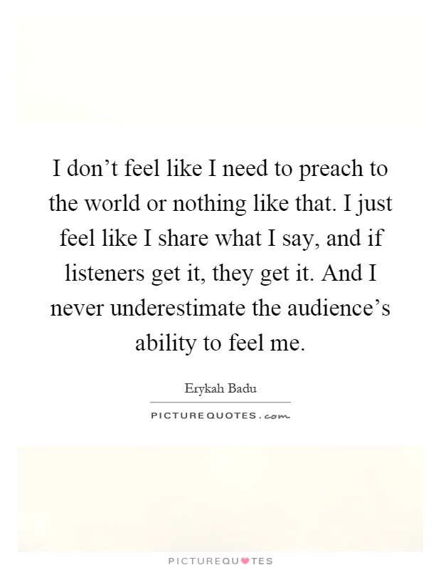 I don't feel like I need to preach to the world or nothing like that. I just feel like I share what I say, and if listeners get it, they get it. And I never underestimate the audience's ability to feel me Picture Quote #1