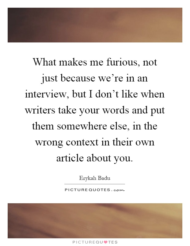 What makes me furious, not just because we're in an interview, but I don't like when writers take your words and put them somewhere else, in the wrong context in their own article about you Picture Quote #1
