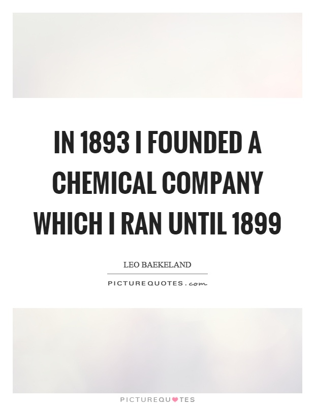 In 1893 I founded a chemical company which I ran until 1899 Picture Quote #1